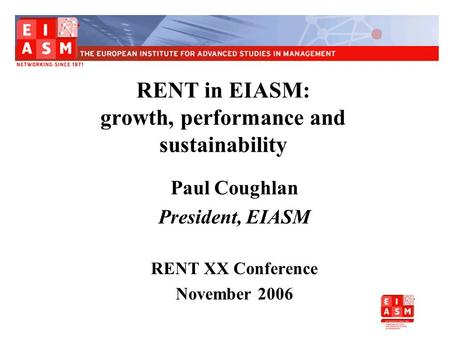 RENT in EIASM: growth, performance and sustainability Paul Coughlan President, EIASM RENT XX Conference November 2006.