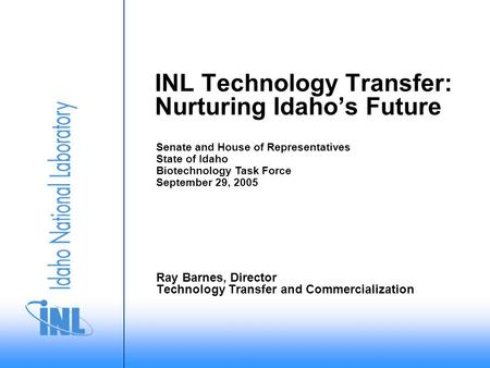 INL Technology Transfer: Nurturing Idaho's Future Ray Barnes, Director Technology Transfer and Commercialization Senate and House of Representatives State.