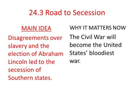24.3 Road to Secession MAIN IDEA Disagreements over slavery and the election of Abraham Lincoln led to the secession of Southern states. WHY IT MATTERS.