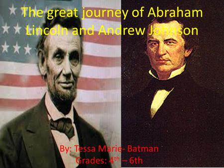 The great journey of Abraham Lincoln and Andrew Johnson By: Tessa Marie- Batman Grades: 4 th – 6th.