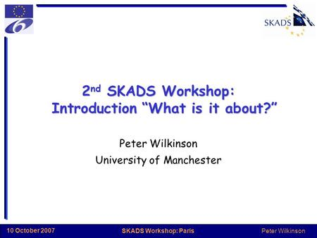 "Peter Wilkinson SKADS Workshop: Paris 10 October 2007 2 nd SKADS Workshop: Introduction ""What is it about?"" Peter Wilkinson University of Manchester."