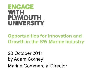 Opportunities for Innovation and Growth in the SW Marine Industry 20 October 2011 by Adam Corney Marine Commercial Director.