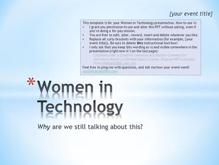 Why are we still talking about this? {your event title} This template is for your Women in Technology presentation. How to use it: I grant you permission.