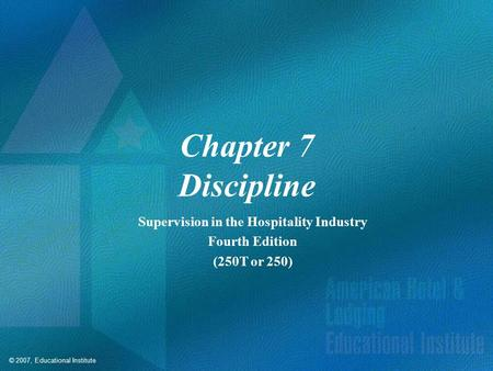 © 2007, Educational Institute Chapter 7 Discipline Supervision in the Hospitality Industry Fourth Edition (250T or 250)