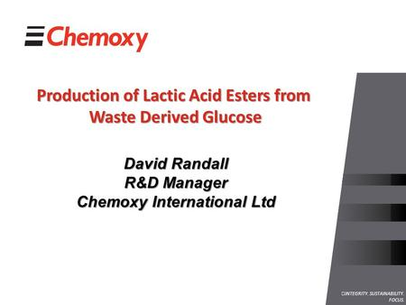 INTEGRITY. SUSTAINABILITY. FOCUS. Production of Lactic Acid Esters from Waste Derived Glucose David Randall R&D Manager Chemoxy International Ltd.
