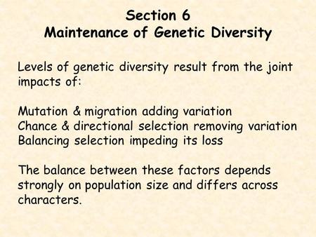 Section 6 Maintenance of Genetic Diversity Levels of genetic diversity result from the joint impacts of: Mutation & migration adding variation Chance &
