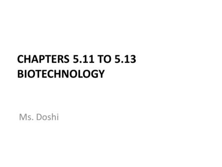 CHAPTERS 5.11 TO 5.13 BIOTECHNOLOGY Ms. Doshi. Introduction to Biotechnology  FxznM9TRFY.