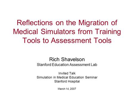 Reflections on the Migration of Medical Simulators from Training Tools to Assessment Tools Rich Shavelson Stanford Education Assessment Lab Invited Talk.