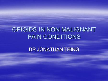 OPIOIDS IN NON MALIGNANT PAIN CONDITIONS DR JONATHAN TRING.