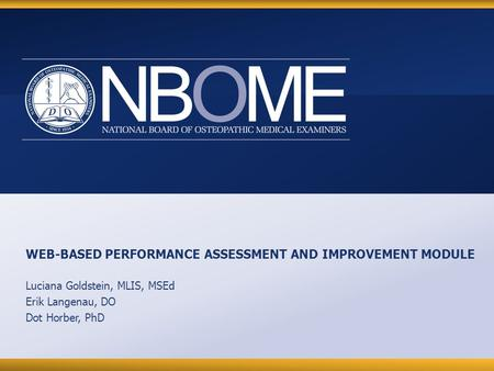 © 2012 NBOME www.nbome.org WEB-BASED PERFORMANCE ASSESSMENT AND IMPROVEMENT MODULE Luciana Goldstein, MLIS, MSEd Erik Langenau, DO Dot Horber, PhD.