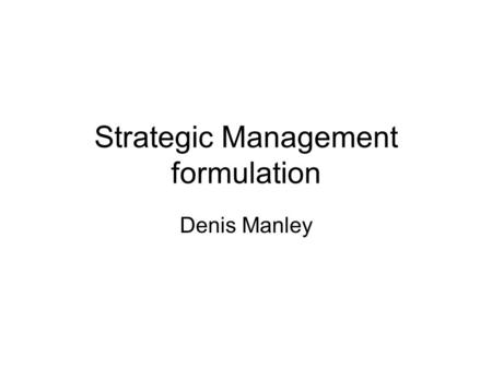 Strategic Management formulation Denis Manley. The Organisation.
