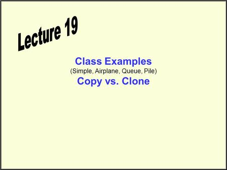 Class Examples (Simple, Airplane, Queue, Pile) Copy vs. Clone.