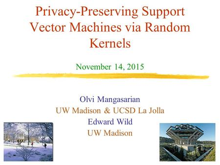 Privacy-Preserving Support Vector Machines via Random Kernels Olvi Mangasarian UW Madison & UCSD La Jolla Edward Wild UW Madison November 14, 2015 TexPoint.