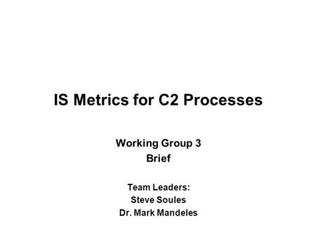 IS Metrics for C2 Processes Working Group 3 Brief Team Leaders: Steve Soules Dr. Mark Mandeles.