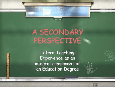 A SECONDARY PERSPECTIVE Intern Teaching Experience as an integral component of an Education Degree.