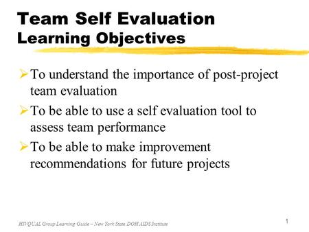 HIVQUAL Group Learning Guide – New York State DOH AIDS Institute 1 Team Self Evaluation Learning Objectives  To understand the importance of post-project.