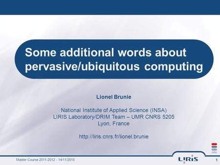 Master Course 2011-2012 - 14/11/2015 1 Some additional words about pervasive/ubiquitous computing Lionel Brunie National Institute of Applied Science (INSA)
