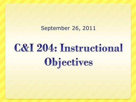 September 26, 2011. Today's Class Discuss the ABCDs of Objectives Discuss the Cognitive Domains Practice writing objectives Discuss the Objectives Assignment.