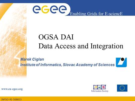 INFSO-RI-508833 Enabling Grids for E-sciencE www.eu-egee.org OGSA DAI Data Access and Integration Marek Ciglan Institute of Informatics, Slovac Academy.