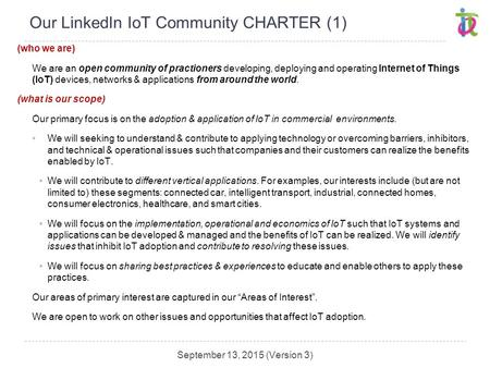 Our LinkedIn IoT Community CHARTER (1) (who we are) We are an open community of practioners developing, deploying and operating Internet of Things (IoT)