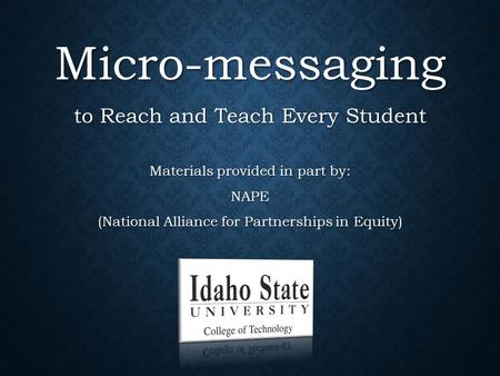 Micro-messaging to Reach and Teach Every Student Materials provided in part by: NAPE (National Alliance for Partnerships in Equity)