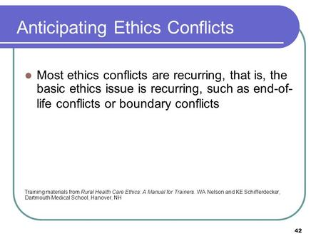 Anticipating Ethics Conflicts Most ethics conflicts are recurring, that is, the basic ethics issue is recurring, such as end-of- life conflicts or boundary.