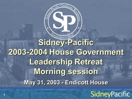 1 Sidney-Pacific 2003-2004 House Government Leadership Retreat Morning session May 31, 2003 - Endicott House.
