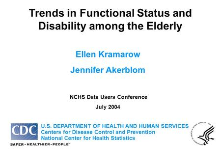 Trends in Functional Status and Disability among the Elderly Ellen Kramarow Jennifer Akerblom NCHS Data Users Conference July 2004 U.S. DEPARTMENT OF HEALTH.