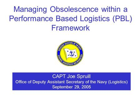 CAPT Joe Spruill Office of Deputy Assistant Secretary of the Navy (Logistics) September 29, 2005 Managing Obsolescence within a Performance Based Logistics.