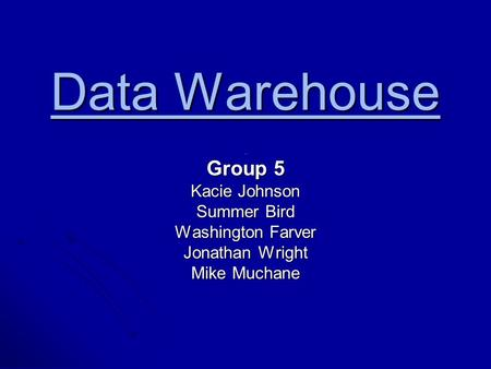 Data Warehouse. Group 5 Kacie Johnson Summer Bird Washington Farver Jonathan Wright Mike Muchane.