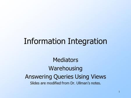 1 Information Integration Mediators Warehousing Answering Queries Using Views Slides are modified from Dr. Ullman's notes.