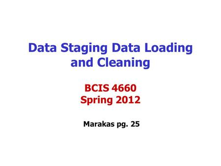 Data Staging Data Loading and Cleaning Marakas pg. 25 BCIS 4660 Spring 2012.