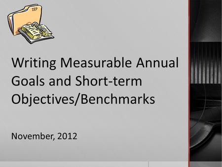 Writing Measurable Annual Goals and Short-term Objectives/Benchmarks November, 2012 IEP.