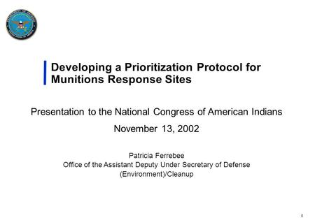 0 Developing a Prioritization Protocol for Munitions Response Sites Presentation to the National Congress of American Indians November 13, 2002 Patricia.