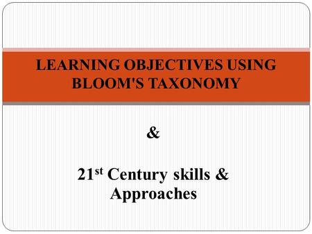 & 21 st Century skills & Approaches LEARNING OBJECTIVES USING BLOOM'S TAXONOMY.
