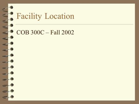 Facility Location COB 300C – Fall 2002. Facility Location 4 Facility Location is the placement of facility with respect to customers, suppliers and other.