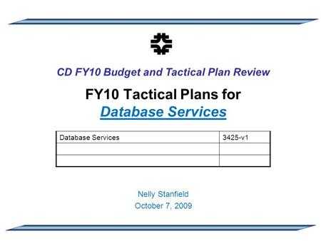 CD FY10 Budget and Tactical Plan Review FY10 Tactical Plans for Database Services Nelly Stanfield October 7, 2009 Database Services3425-v1.