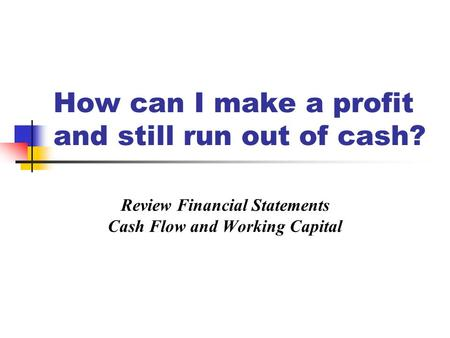 How can I make a profit and still run out of cash? Review Financial Statements Cash Flow and Working Capital.