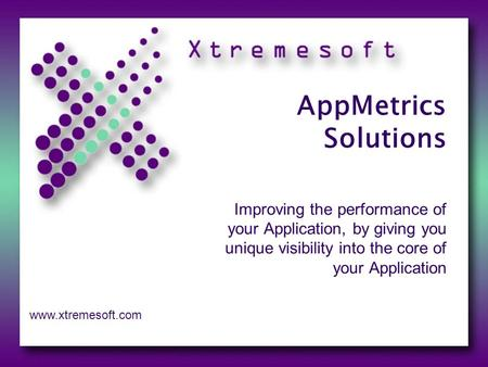 AppMetrics Solutions Improving the performance of your Application, by giving you unique visibility into the core of your Application www.xtremesoft.com.