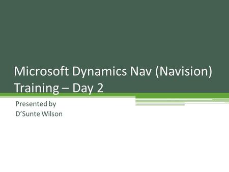 Presented by D'Sunte Wilson Microsoft Dynamics Nav (Navision) Training – Day 2.