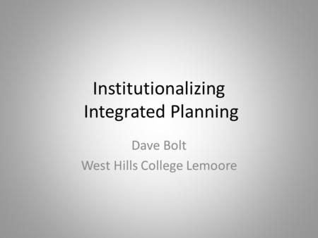 Institutionalizing Integrated Planning Dave Bolt West Hills College Lemoore.