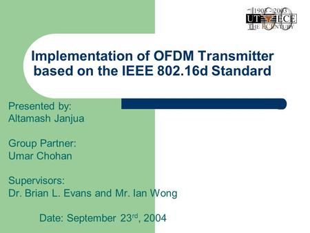 Implementation of OFDM Transmitter based on the IEEE 802.16d Standard Presented by: Altamash Janjua Group Partner: Umar Chohan Supervisors: Dr. Brian L.