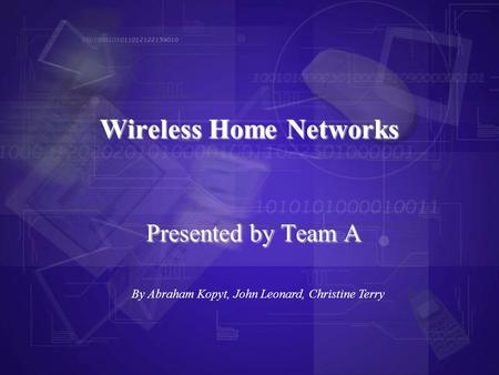 Presented by Team A Wireless Home Networks By Abraham Kopyt, John Leonard, Christine Terry.