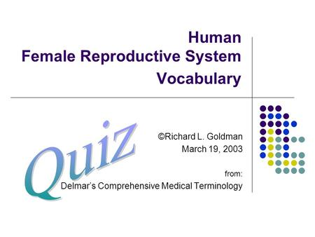 Human Female Reproductive System Vocabulary ©Richard L. Goldman March 19, 2003 from: Delmar's Comprehensive Medical Terminology.
