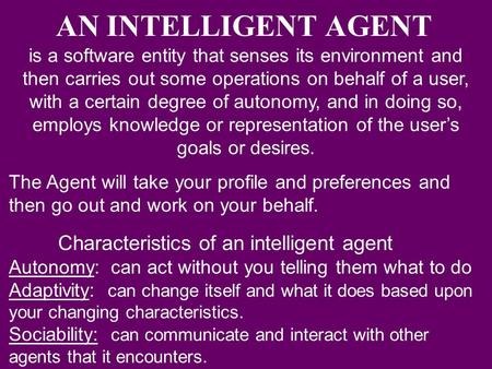 AN INTELLIGENT AGENT is a software entity that senses its environment and then carries out some operations on behalf of a user, with a certain degree of.
