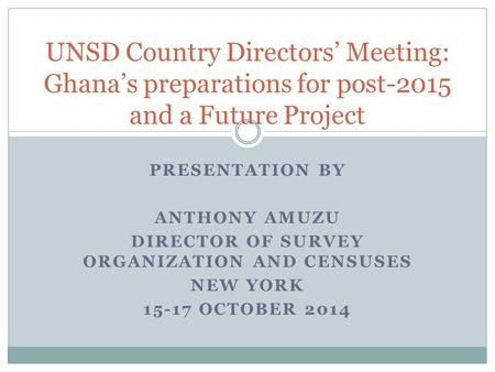 PRESENTATION BY ANTHONY AMUZU DIRECTOR OF SURVEY ORGANIZATION AND CENSUSES NEW YORK 15-17 OCTOBER 2014 UNSD Country Directors' Meeting: Ghana's preparations.