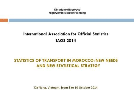 Kingdom of Morocco High Commision for Planning 1 International Association for Official Statistics IAOS 2014 STATISTICS OF TRANSPORT IN MOROCCO: NEW NEEDS.