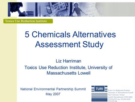 Toxics Use Reduction Institute 5 Chemicals Alternatives Assessment Study Liz Harriman Toxics Use Reduction Institute, University of Massachusetts Lowell.