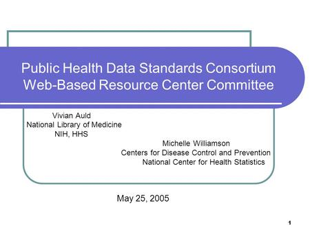 1 Public Health Data Standards Consortium Web-Based Resource Center Committee Vivian Auld National Library of Medicine NIH, HHS Michelle Williamson Centers.