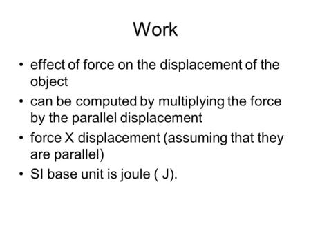 Work effect of force on the displacement of the object can be computed by multiplying the force by the parallel displacement force X displacement (assuming.